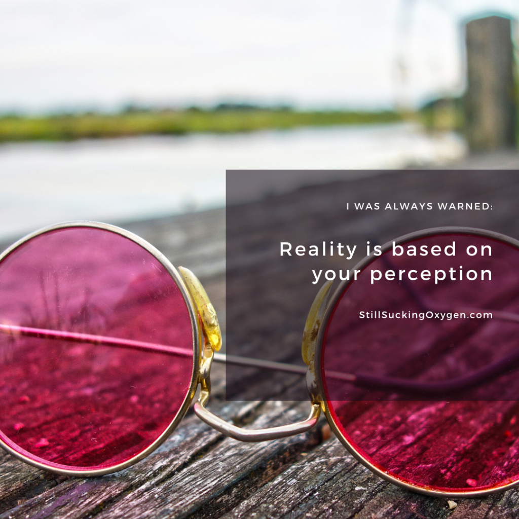 Reality is based on your perception.