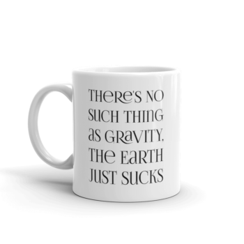 There's no such thing as gravity. The earth just sucks. 11 oz ceramic white mug