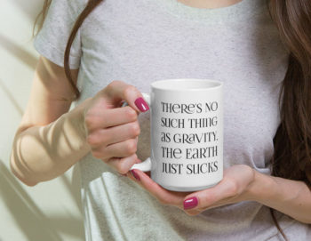 There's no such thing as gravity. The earth just sucks. 15 oz ceramic white mug